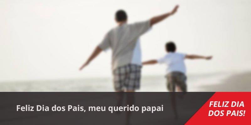 Mensagem Dia dos Pais com homenagem. Feliz Dia dos Pais, meu querido papai!!!