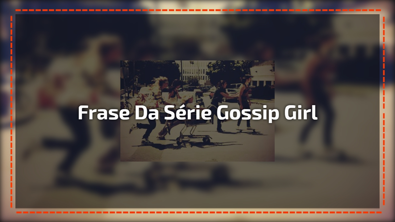 Mensagem Para Melhor Amiga Com Frase Da Famosa Série Gossip