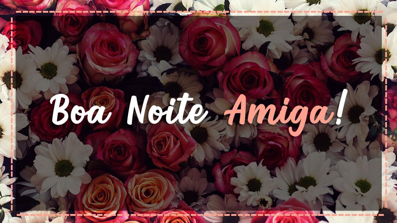 Mensagem De Boa Noite Para Amiga! Receba Estas Rosas De