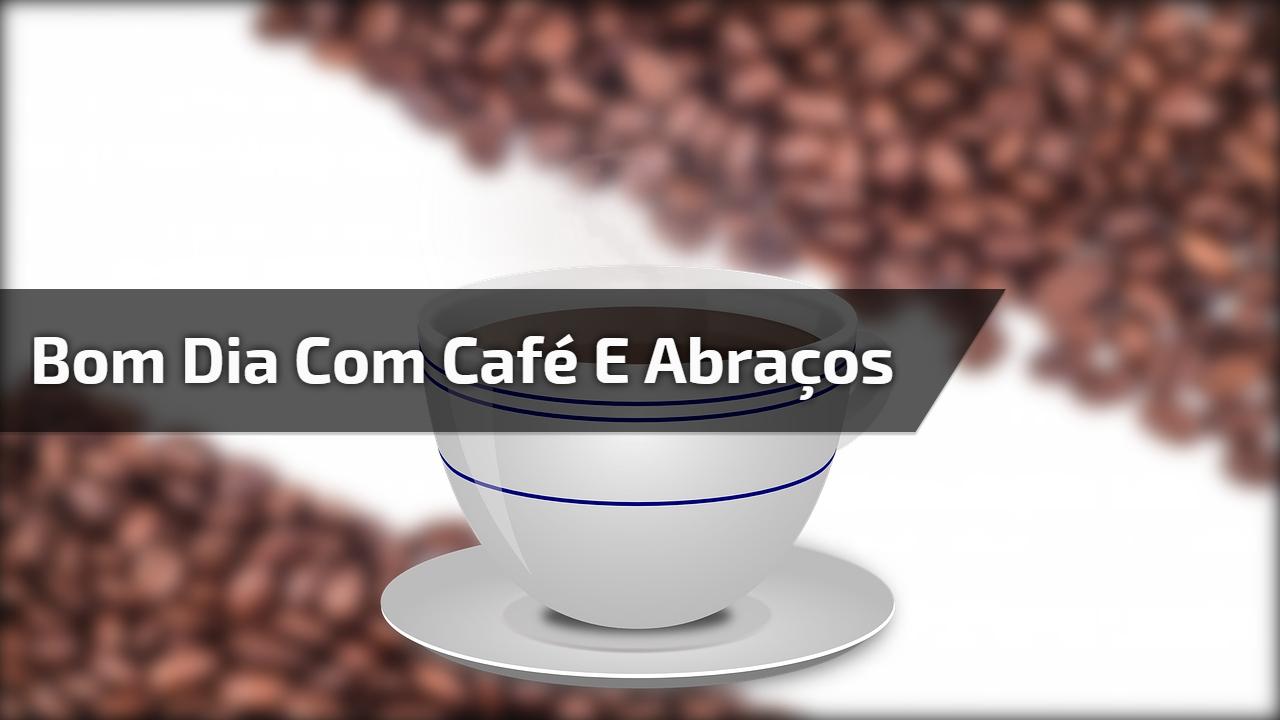 Bom Dia Com Cafe: Bom Dia Com Café, Abraços E Desejos Realizados, Envie Pelo