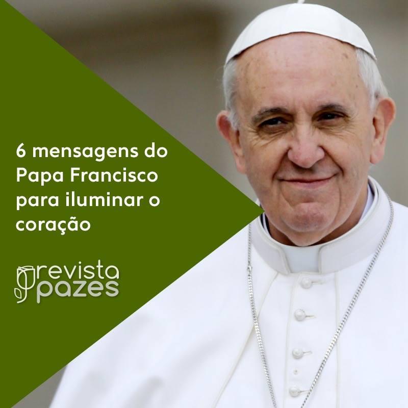 As 6 Frases Sabias De Papa Francisco Para Iluminar O Coração Dos